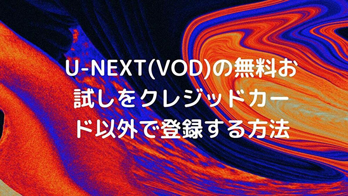 U-NEXT(VOD)の無料お試しをクレジッドカード以外で登録する方法