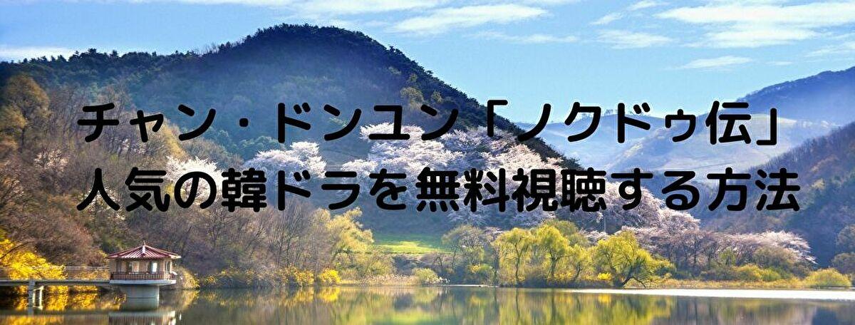 チャン・ドンユン「ノクドゥ伝」人気の韓ドラを無料視聴する方法